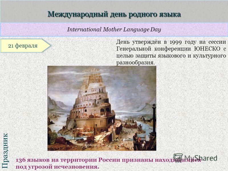 International Mother Language Day Праздник Международный день родного языка 136 языков на территории России признаны находящимися под угрозой исчезновения. День утверждён в 1999 году на сессии Генеральной конференции ЮНЕСКО с целью защиты языкового и