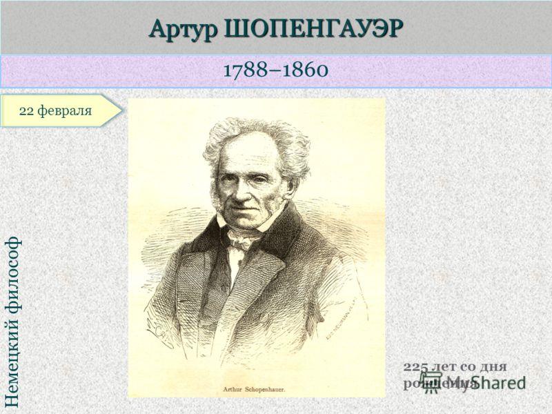 1788–1860 Немецкий философ Артур ШОПЕНГАУЭР 225 лет со дня рождения