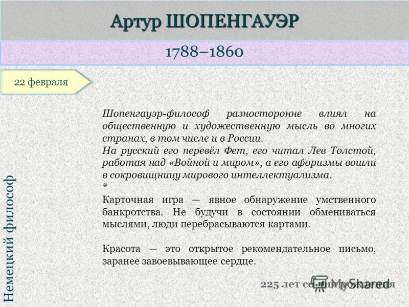 1788–1860 Немецкий философ Артур ШОПЕНГАУЭР 225 лет со дня рождения Шопенгауэр-философ разносторонне влиял на общественную и художественную мысль во многих странах, в том числе и в России. На русский его перевёл Фет, его читал Лев Толстой, работая на