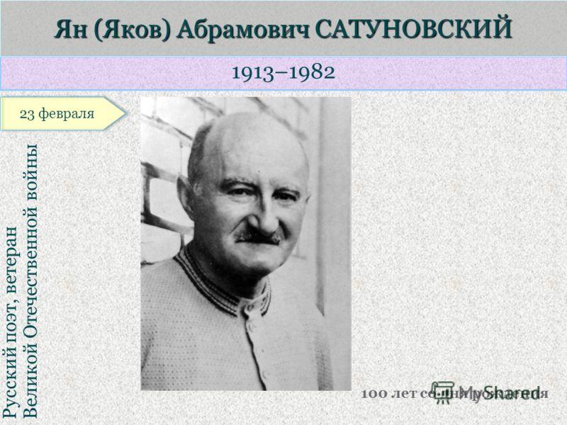 1913–1982 Русский поэт, ветеран Великой Отечественной войны Ян (Яков) Абрамович САТУНОВСКИЙ 100 лет со дня рождения