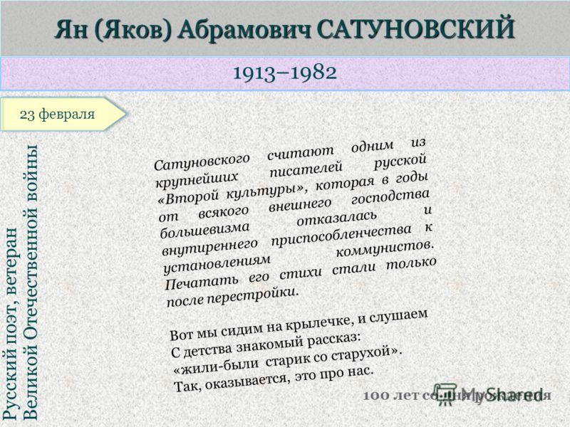 1913–1982 Русский поэт, ветеран Великой Отечественной войны Ян (Яков) Абрамович САТУНОВСКИЙ 100 лет со дня рождения Сатуновского считают одним из крупнейших писателей русской «Второй культуры», которая в годы от всякого внешнего господства большевизм