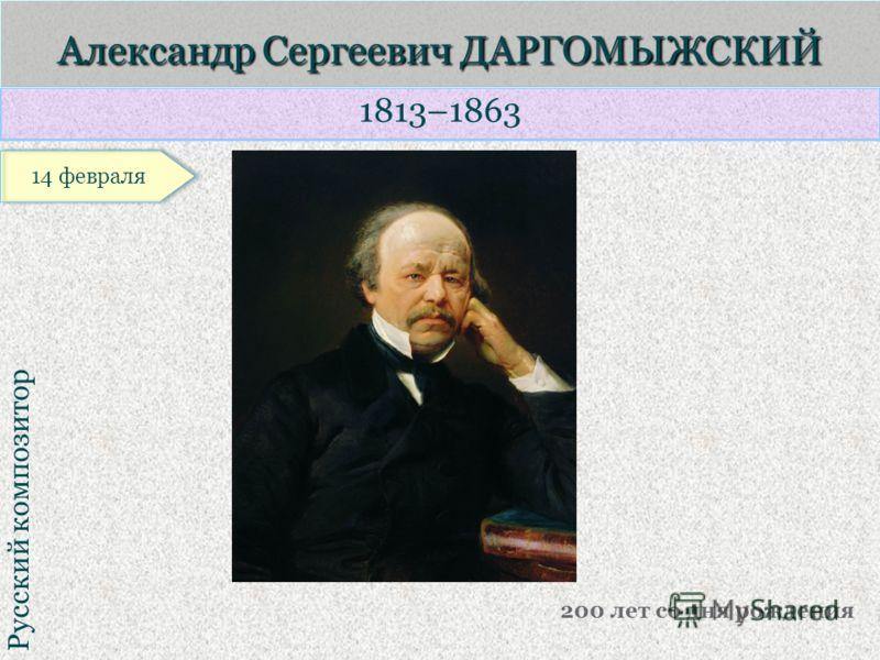 1813–1863 Русский композитор Александр Сергеевич ДАРГОМЫЖСКИЙ 200 лет со дня рождения