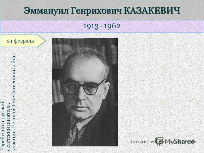1913–1962 Еврейский и русский советский писатель, участник Великой Отечественной войны Эммануил Генрихович КАЗАКЕВИЧ 1оо лет со дня рождения