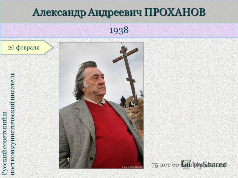 1938 Русский советский и посткоммунистический писатель Александр Андреевич ПРОХАНОВ 75 лет со дня рождения