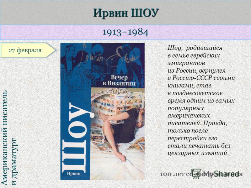 1913–1984 Американский писатель и драматург Ирвин ШОУ 100 лет со дня рождения Шоу, родившийся в семье еврейских эмигрантов из России, вернулся в Россию-СССР своими книгами, став в позднесоветское время одним из самых популярных американских писателей