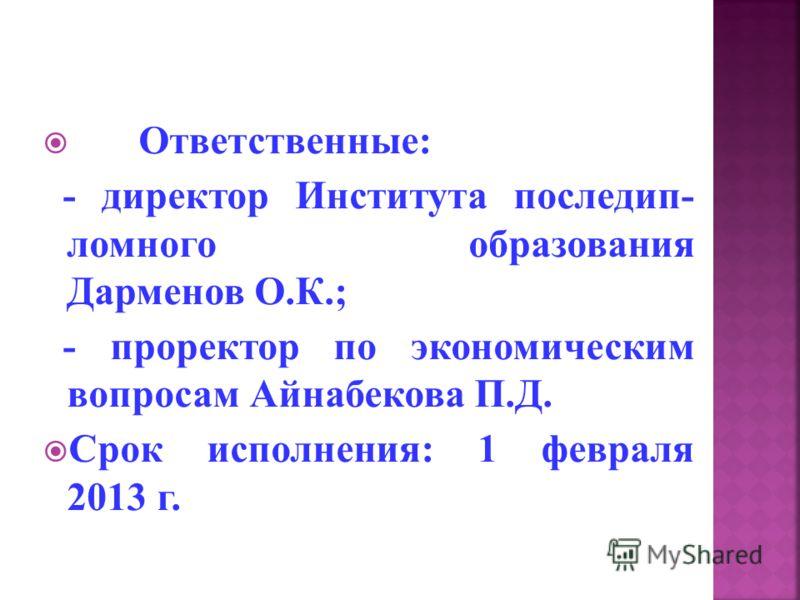 Ответственные: - директор Института последип- ломного образования Дарменов О.К.; - проректор по экономическим вопросам Айнабекова П.Д. Срок исполнения: 1 февраля 2013 г.