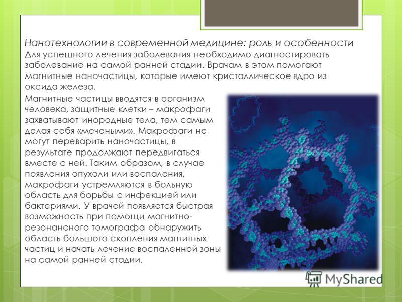 Нанотехнологии в современной медицине: роль и особенности Для успешного лечения заболевания необходимо диагностировать заболевание на самой ранней стадии. Врачам в этом помогают магнитные наночастицы, которые имеют кристаллическое ядро из оксида желе