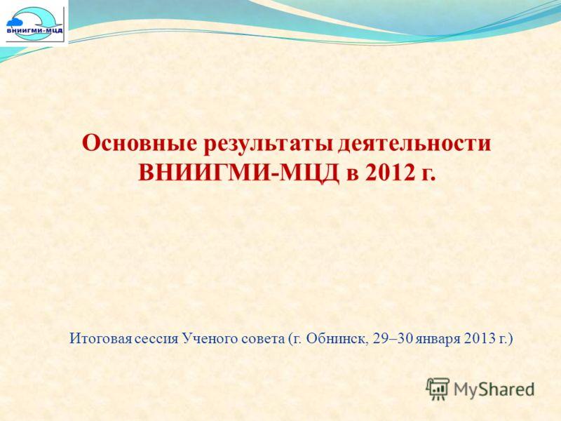 Основные результаты деятельности ВНИИГМИ-МЦД в 2012 г. Итоговая сессия Ученого совета (г. Обнинск, 29–30 января 2013 г.)