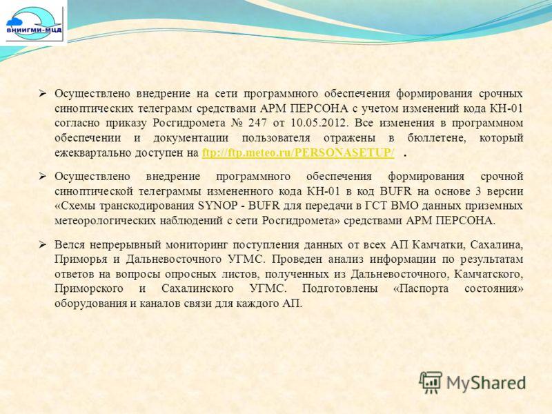 Осуществлено внедрение на сети программного обеспечения формирования срочных синоптических телеграмм средствами АРМ ПЕРСОНА с учетом изменений кода КН-01 согласно приказу Росгидромета 247 от 10.05.2012. Все изменения в программном обеспечении и докум