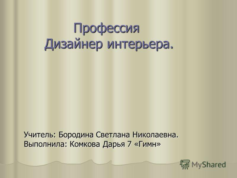 Учитель: Бородина Светлана Николаевна. Выполнила: Комкова Дарья 7 «Гимн» Профессия Дизайнер интерьера.