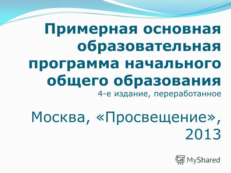 Примерная основная образовательная программа начального общего образования 4-е издание, переработанное Москва, «Просвещение», 2013