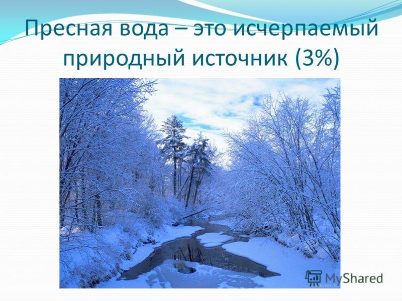 Пресная вода – это исчерпаемый природный источник (3%)