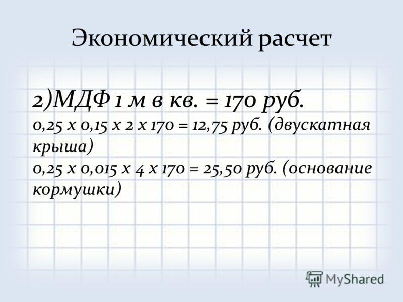 2)МДФ 1 м в кв. = 170 руб. 0,25 х 0,15 х 2 х 170 = 12,75 руб. (двускатная крыша) 0,25 х 0,015 х 4 х 170 = 25,50 руб. (основание кормушки)
