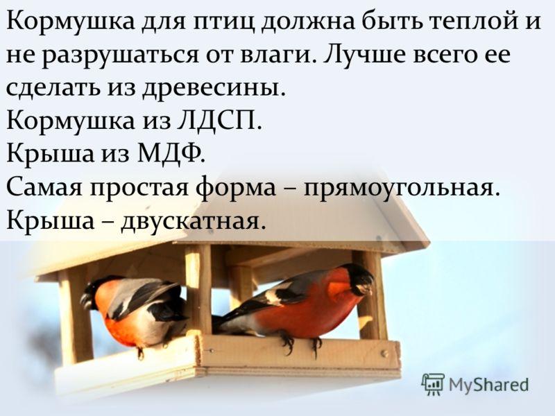 Кормушка для птиц должна быть теплой и не разрушаться от влаги. Лучше всего ее сделать из древесины. Кормушка из ЛДСП. Крыша из МДФ. Самая простая форма – прямоугольная. Крыша – двускатная.