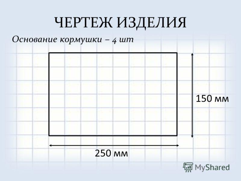ЧЕРТЕЖ ИЗДЕЛИЯ Основание кормушки – 4 шт 150 мм 250 мм