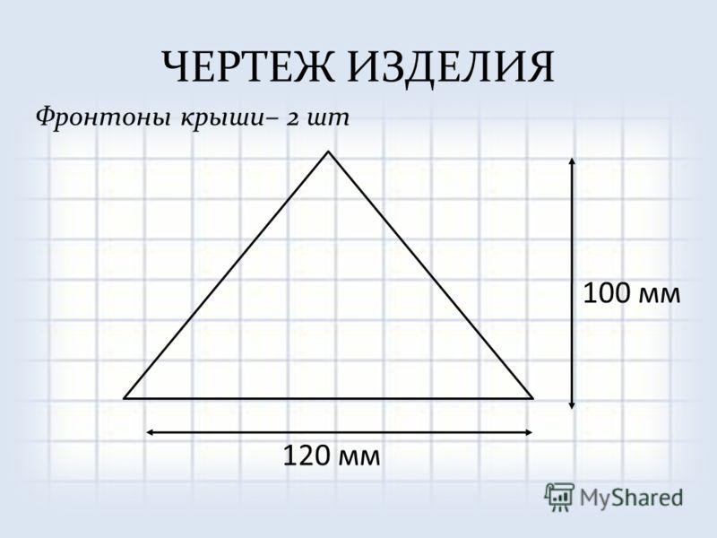 ЧЕРТЕЖ ИЗДЕЛИЯ Фронтоны крыши– 2 шт 100 мм 120 мм