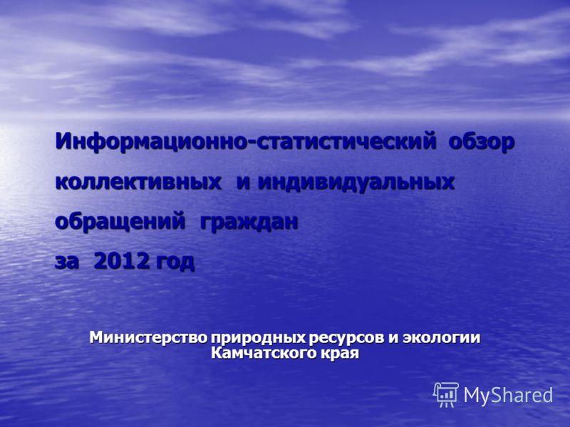 Информационно-статистический обзор коллективных и индивидуальных обращений граждан за 2012 год Министерство природных ресурсов и экологии Камчатского края