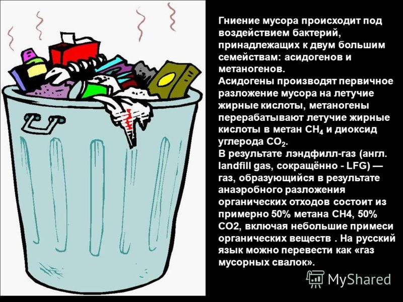 Гниение мусора происходит под воздействием бактерий, принадлежащих к двум большим семействам: асидогенов и метаногенов. Асидогены производят первичное разложение мусора на летучие жирные кислоты, метаногены перерабатывают летучие жирные кислоты в мет