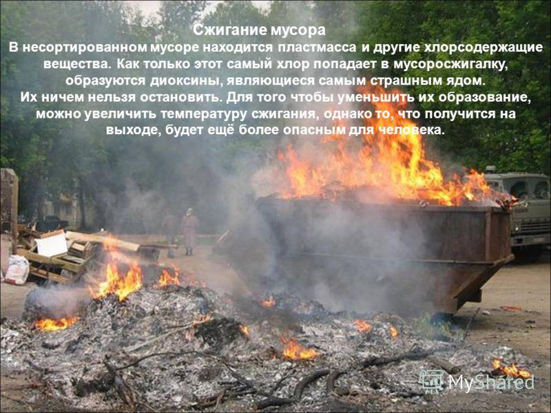 Сжигание мусора В несортированном мусоре находится пластмасса и другие хлорсодержащие вещества. Как только этот самый хлор попадает в мусоросжигалку, образуются диоксины, являющиеся самым страшным ядом. Их ничем нельзя остановить. Для того чтобы умен
