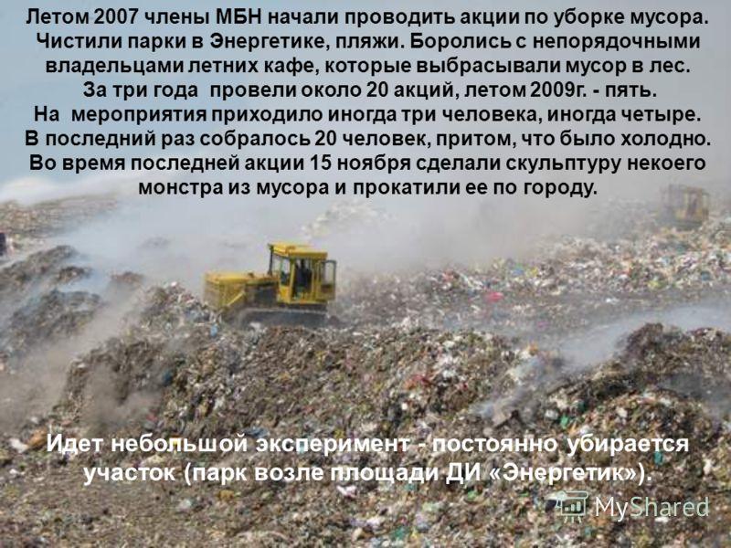 Летом 2007 члены МБН начали проводить акции по уборке мусора. Чистили парки в Энергетике, пляжи. Боролись с непорядочными владельцами летних кафе, которые выбрасывали мусор в лес. За три года провели около 20 акций, летом 2009г. - пять. На мероприяти