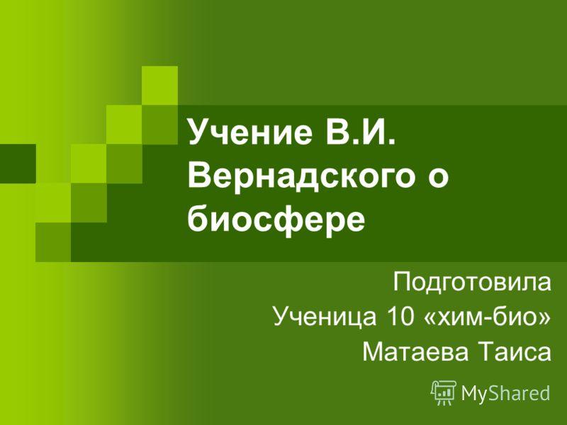 Учение В.И. Вернадского о биосфере Подготовила Ученица 10 «хим-био» Матаева Таиса