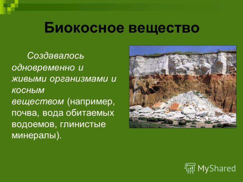 Биокосное вещество Создавалось одновременно и живыми организмами и косным веществом (например, почва, вода обитаемых водоемов, глинистые минералы).