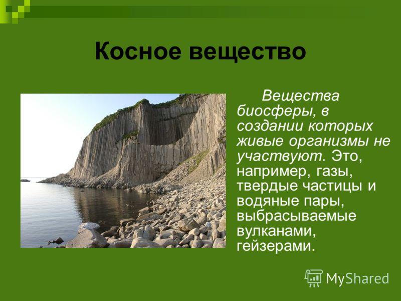 Косное вещество Вещества биосферы, в создании которых живые организмы не участвуют. Это, например, газы, твердые частицы и водяные пары, выбрасываемые вулканами, гейзерами.