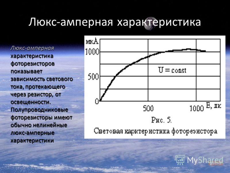 Люкс - амперная характеристика Люкс - амперная характеристика фоторезисторов показывает зависимость светового тока, протекающего через резистор, от освещенности. Полупроводниковые фоторезисторы имеют обычно нелинейные люкс - амперные характеристики