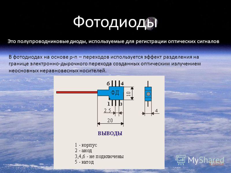 Фотодиоды Это полупроводниковые диоды, используемые для регистрации оптических сигналов В фотодиодах на основе p -n – переходов используется эффект разделения на границе электронно-дырочного перехода созданных оптическим излучением неосновных неравно