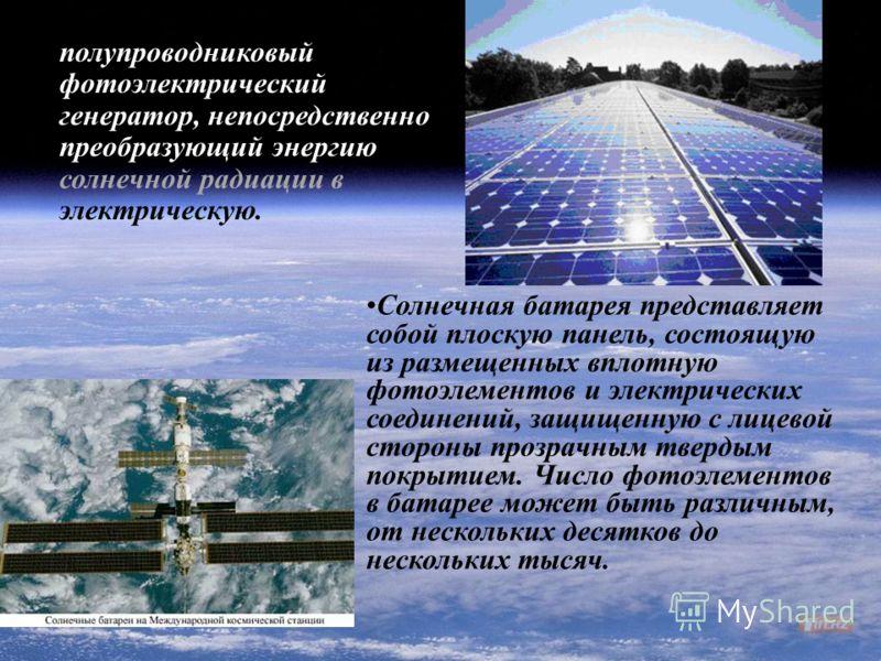Солнечная батарея - полупроводниковый фотоэлектрический генератор, непосредственно преобразующий энергию солнечной радиации в электрическую. Солнечная батарея представляет собой плоскую панель, состоящую из размещенных вплотную фотоэлементов и электр