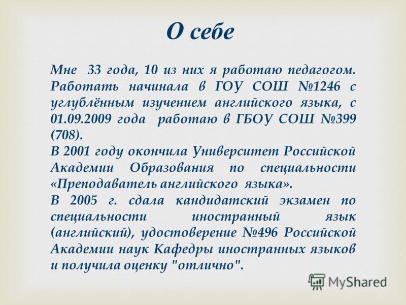 О себе Мне 33 года, 10 из них я работаю педагогом. Работать начинала в ГОУ СОШ 1246 с углублённым изучением английского языка, с 01.09.2009 года работаю в ГБОУ СОШ 399 (708). В 2001 году окончила Университет Российской Академии Образования по специал