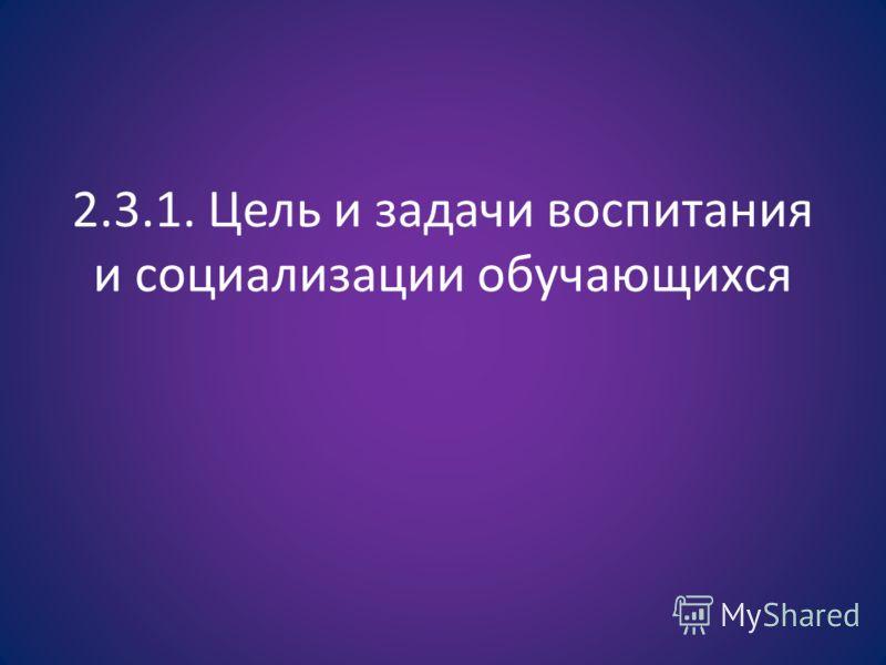 2.3.1. Цель и задачи воспитания и социализации обучающихся