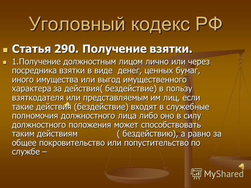 Уголовный кодекс РФ Статья 290. Получение взятки. Статья 290. Получение взятки. 1.Получение должностным лицом лично или через посредника взятки в виде денег, ценных бумаг, иного имущества или выгод имущественного характера за действия( бездействие) в