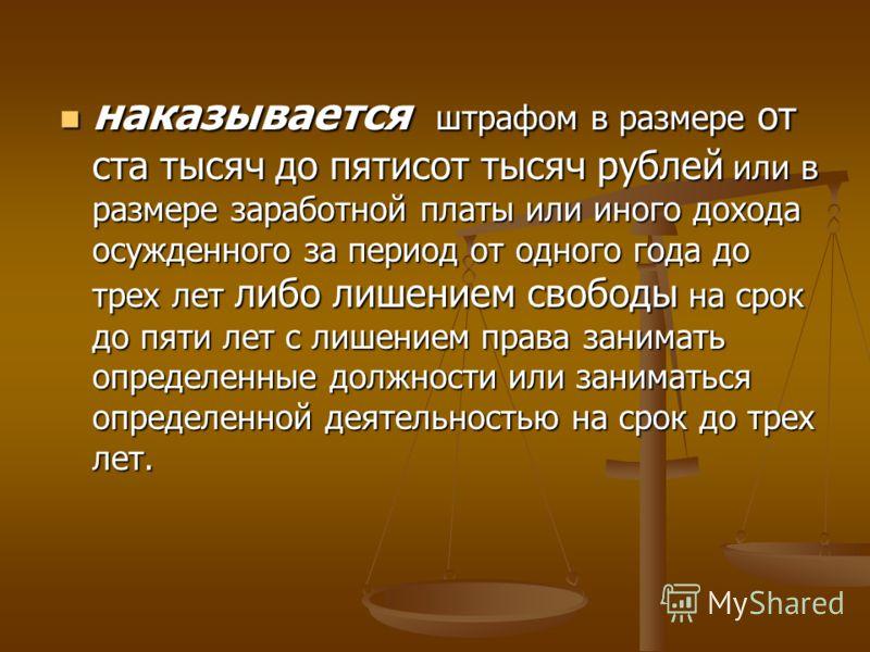 наказывается штрафом в размере от ста тысяч до пятисот тысяч рублей или в размере заработной платы или иного дохода осужденного за период от одного года до трех лет либо лишением свободы на срок до пяти лет с лишением права занимать определенные долж
