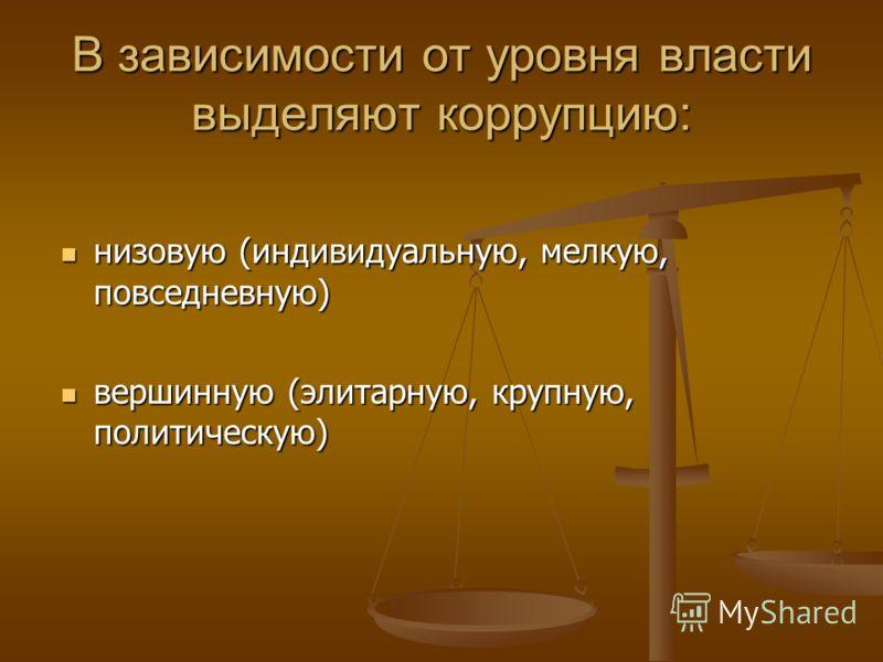 В зависимости от уровня власти выделяют коррупцию: низовую (индивидуальную, мелкую, повседневную) низовую (индивидуальную, мелкую, повседневную) вершинную (элитарную, крупную, политическую) вершинную (элитарную, крупную, политическую)