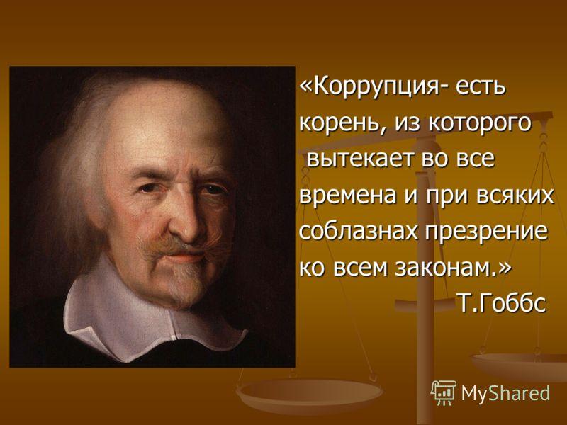 «Коррупция- есть корень, из которого вытекает во все вытекает во все времена и при всяких соблазнах презрение ко всем законам.» Т.Гоббс Т.Гоббс