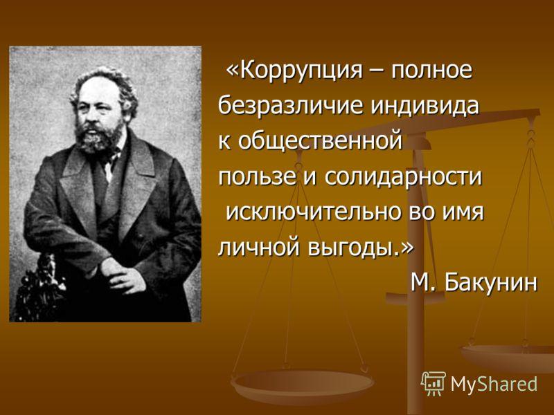 «Коррупция – полное «Коррупция – полное безразличие индивида к общественной пользе и солидарности исключительно во имя исключительно во имя личной выгоды.» М. Бакунин М. Бакунин