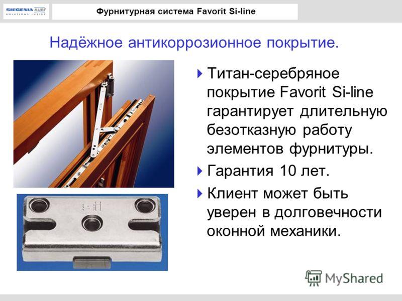 Фурнитурная система Favorit Si-line Надёжное антикоррозионное покрытие. Титан-серебряное покрытие Favorit Si-line гарантирует длительную безотказную работу элементов фурнитуры. Гарантия 10 лет. Клиент может быть уверен в долговечности оконной механик