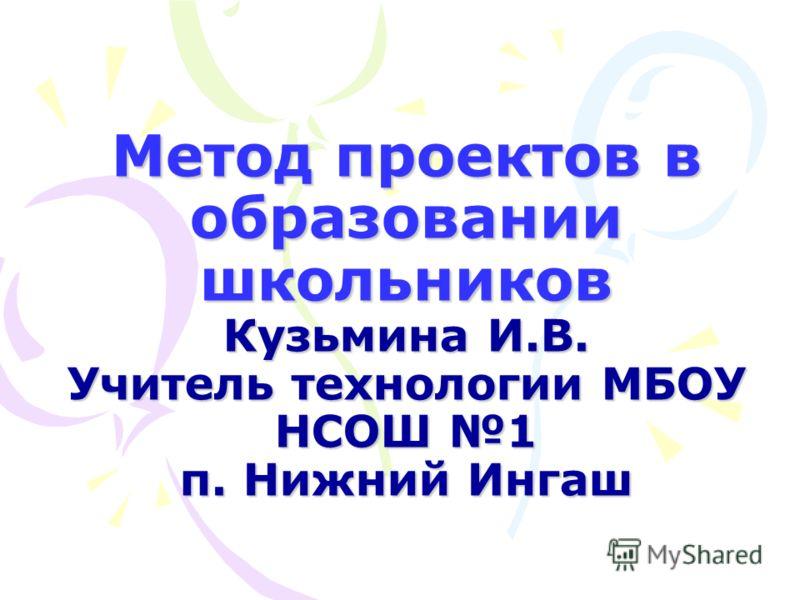 Метод проектов в образовании школьников Кузьмина И.В. Учитель технологии МБОУ НСОШ 1 п. Нижний Ингаш