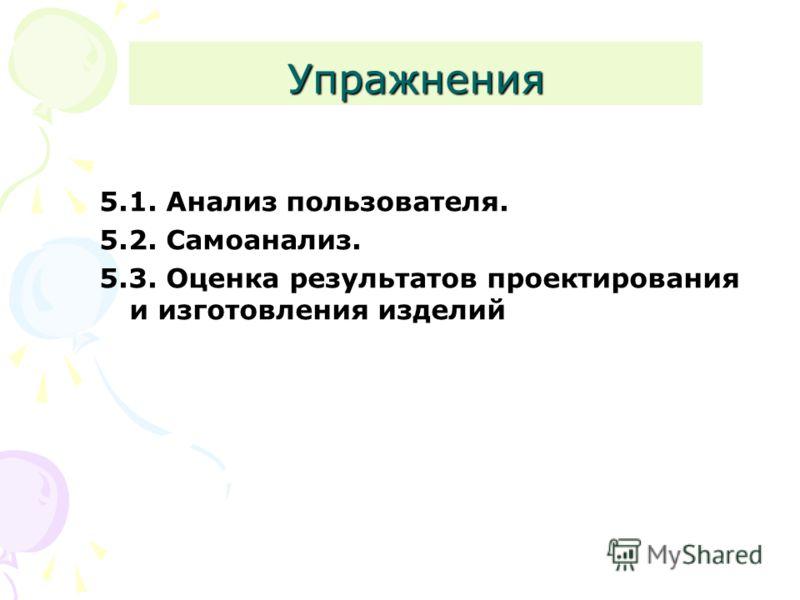 Упражнения 5.1. Анализ пользователя. 5.2. Самоанализ. 5.3. Оценка результатов проектирования и изготовления изделий
