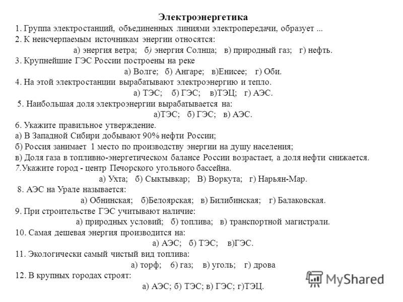 Электроэнергетика 1. Группа электростанций, объединенных линиями электропередачи, образует... 2. К неисчерпаемым источникам энергии относятся: а) энергия ветра; б) энергия Солнца; в) природный газ; г) нефть. 3. Крупнейшие ГЭС России построены на рек