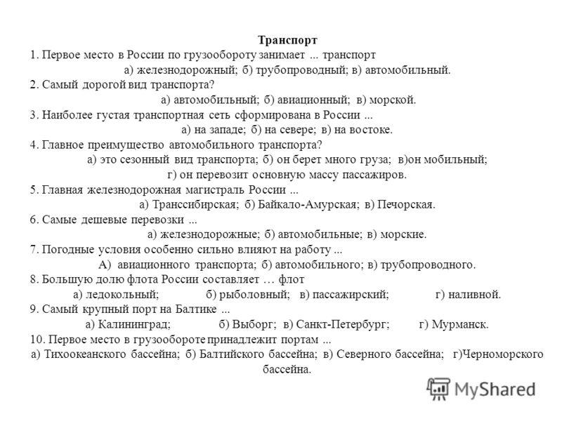 Транспорт 1. Первое место в России по грузообороту занимает... транспорт а) железнодорожный; б) трубопроводный; в) автомобильный. 2. Самый дорогой вид транспорта? а) автомобильный; б) авиационный; в) морской. 3. Наиболее густая транспортная сеть сфор