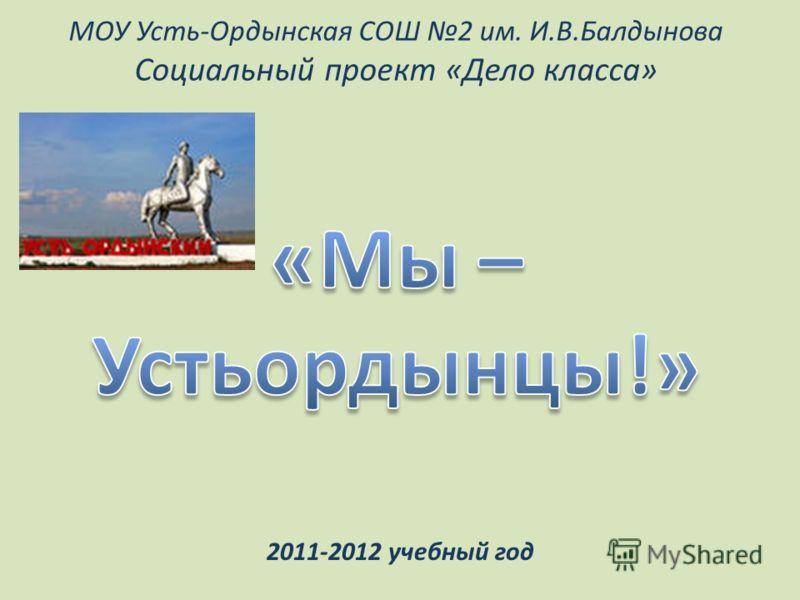 МОУ Усть-Ордынская СОШ 2 им. И.В.Балдынова Социальный проект «Дело класса» 2011-2012 учебный год