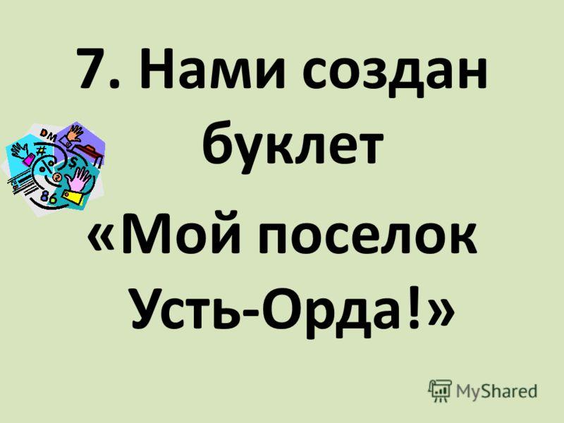 7. Нами создан буклет «Мой поселок Усть-Орда!»