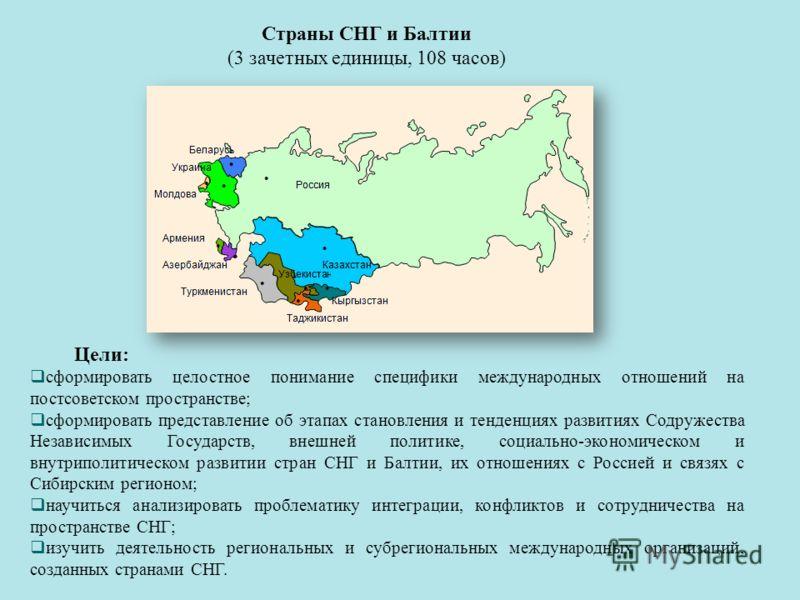 Страны СНГ и Балтии (3 зачетных единицы, 108 часов) Цели: сформировать целостное понимание специфики международных отношений на постсоветском пространстве; сформировать представление об этапах становления и тенденциях развитиях Содружества Независимы