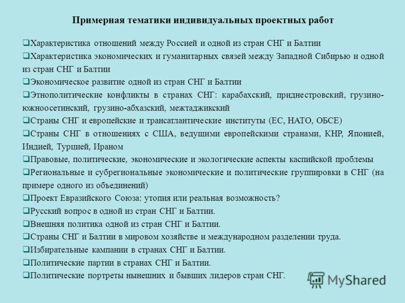 Примерная тематики индивидуальных проектных работ Характеристика отношений между Россией и одной из стран СНГ и Балтии Характеристика экономических и гуманитарных связей между Западной Сибирью и одной из стран СНГ и Балтии Экономическое развитие одно