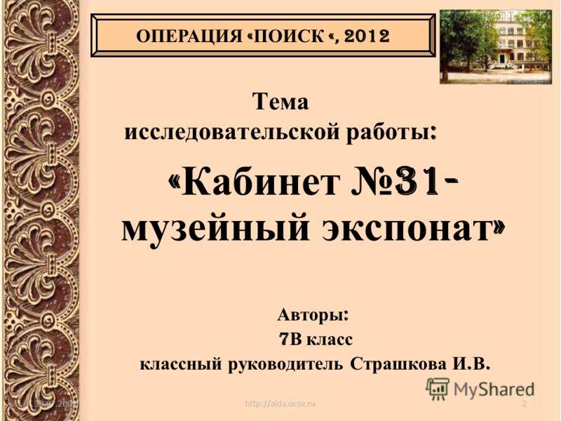 Тема исследовательской работы : « Кабинет 31- музейный экспонат » Авторы : 7 В класс классный руководитель Страшкова И. В. ОПЕРАЦИЯ « ПОИСК «, 2012