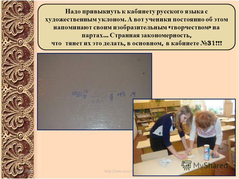 Надо привыкнуть к кабинету русского языка с художественным уклоном. А вот ученики постоянно об этом напоминают своим изобразительным « творчеством » на партах … Странная закономерность, что тянет их это делать, в основном, в кабинете 31!!!