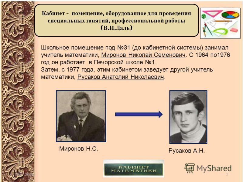 Кабинет - помещение, оборудованное для проведения специальных занятий, профессиональной работы ( В. И. Даль ) Школьное помещение под 31 (до кабинетной системы) занимал учитель математики, Миронов Николай Семенович. С 1964 по1976 год он работает в Печ