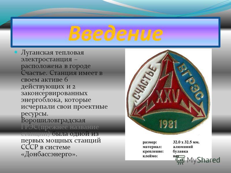 Введение Луганская тепловая электростанция – расположена в городе Счастье. Станция имеет в своем активе 6 действующих и 2 законсервированных энергоблока, которые исчерпали свои проектные ресурсы. Ворошиловградская ГРЭС(прежнее название станции) была